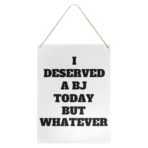 """I deserved a BJ Today but whatever Metal Tin Sign 12""""x16"""""""